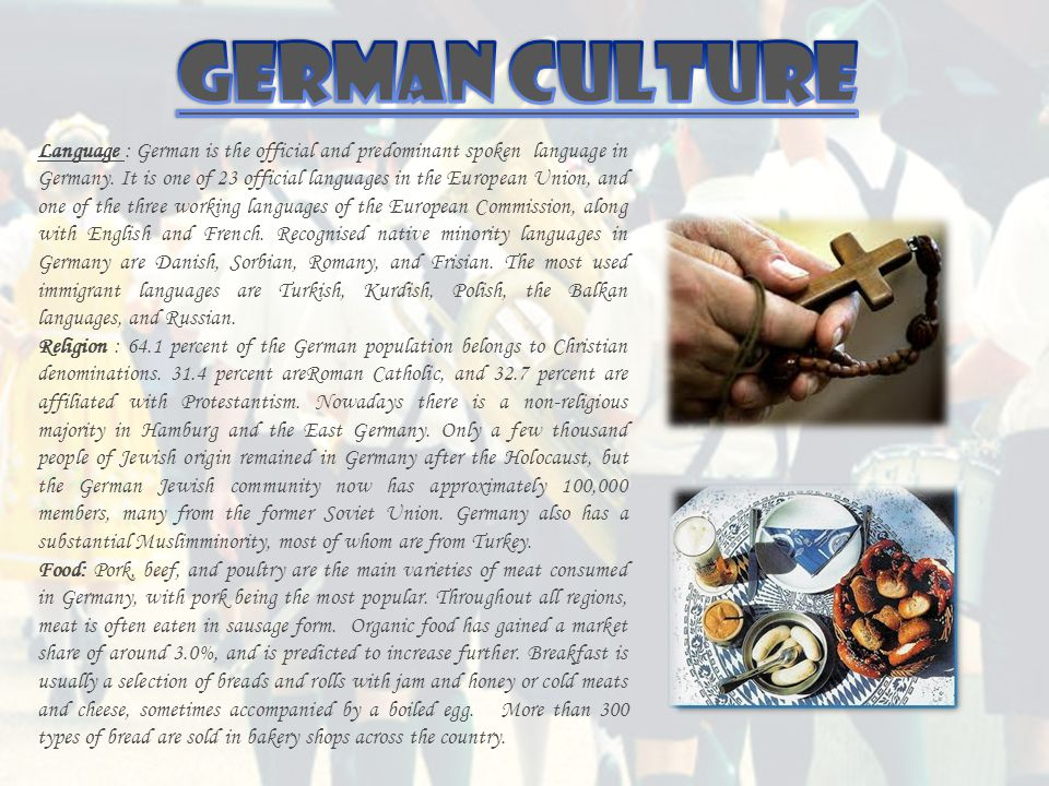 Language : German is the official and predominant spoken language in Germany. It is one of 23 official languages in the European Union, and one of the