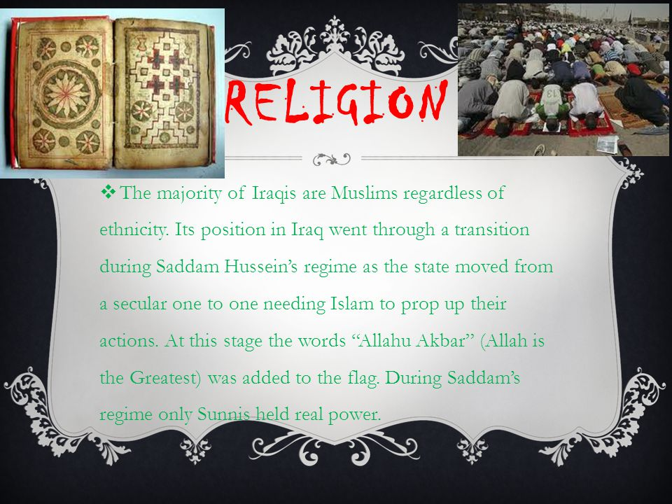 RELIGION  The majority of Iraqis are Muslims regardless of ethnicity. Its position in Iraq went through a transition during Saddam Hussein's regime a