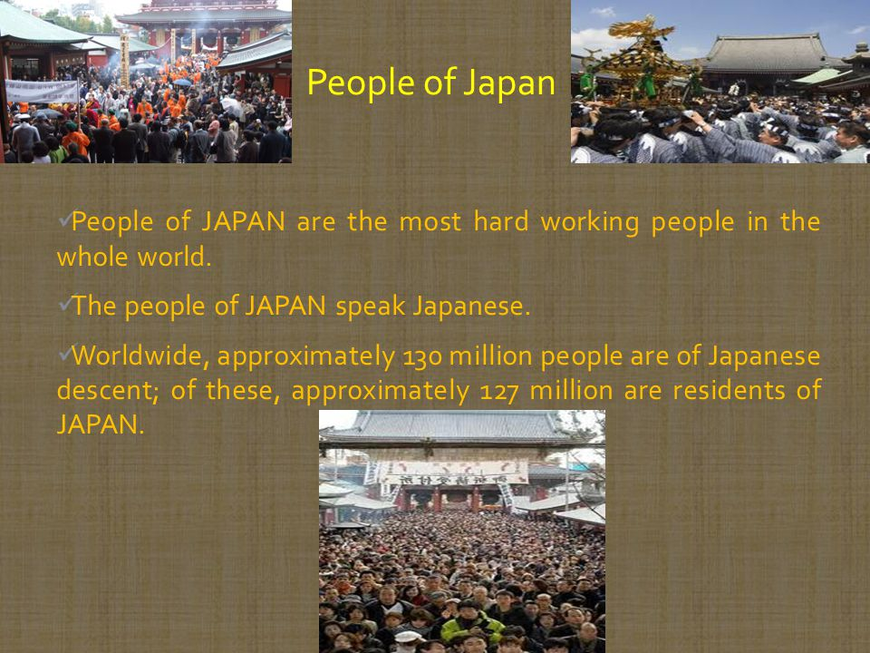 People of JAPAN are the most hard working people in the whole world. The people of JAPAN speak Japanese. Worldwide, approximately 130 million people a