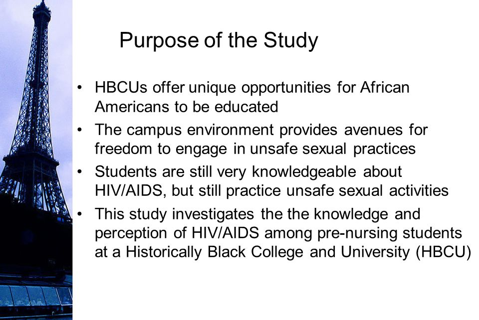 Purpose of the Study HBCUs offer unique opportunities for African Americans to be educated The campus environment provides avenues for freedom to engage in unsafe sexual practices Students are still very knowledgeable about HIV/AIDS, but still practice unsafe sexual activities This study investigates the the knowledge and perception of HIV/AIDS among pre-nursing students at a Historically Black College and University (HBCU)