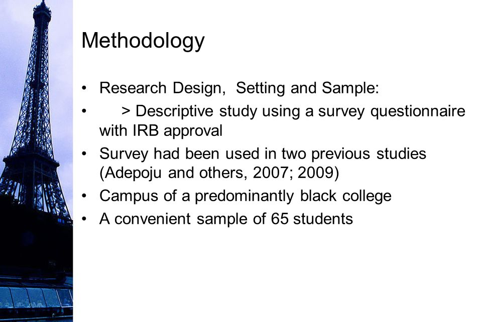 Methodology Research Design, Setting and Sample: > Descriptive study using a survey questionnaire with IRB approval Survey had been used in two previous studies (Adepoju and others, 2007; 2009) Campus of a predominantly black college A convenient sample of 65 students