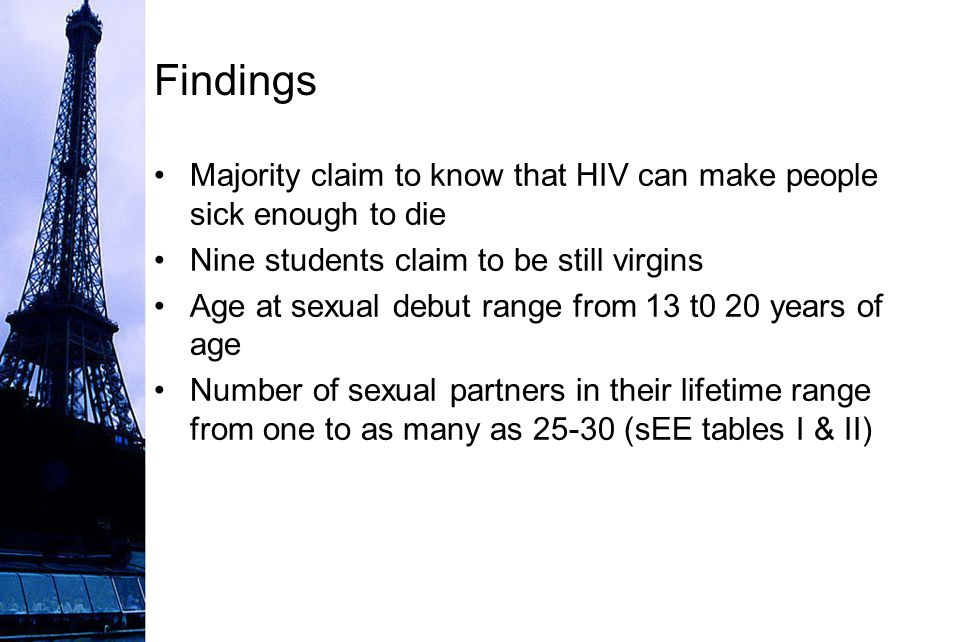 Findings Majority claim to know that HIV can make people sick enough to die Nine students claim to be still virgins Age at sexual debut range from 13 t0 20 years of age Number of sexual partners in their lifetime range from one to as many as 25-30 (sEE tables I & II)