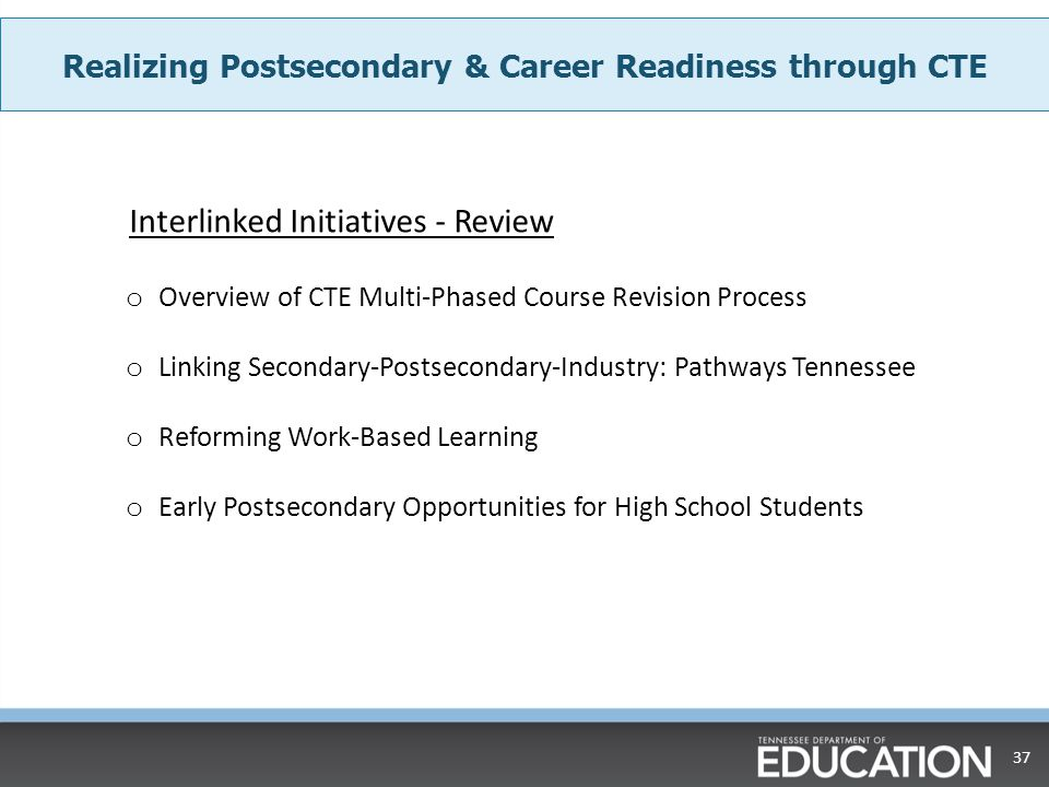 37 Realizing Postsecondary & Career Readiness through CTE o Overview of CTE Multi-Phased Course Revision Process o Linking Secondary-Postsecondary-Ind
