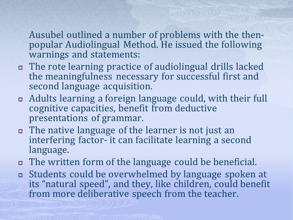 Ausubel outlined a number of problems with the then- popular Audiolingual Method. He issued the following warnings and statements:  The rote learning