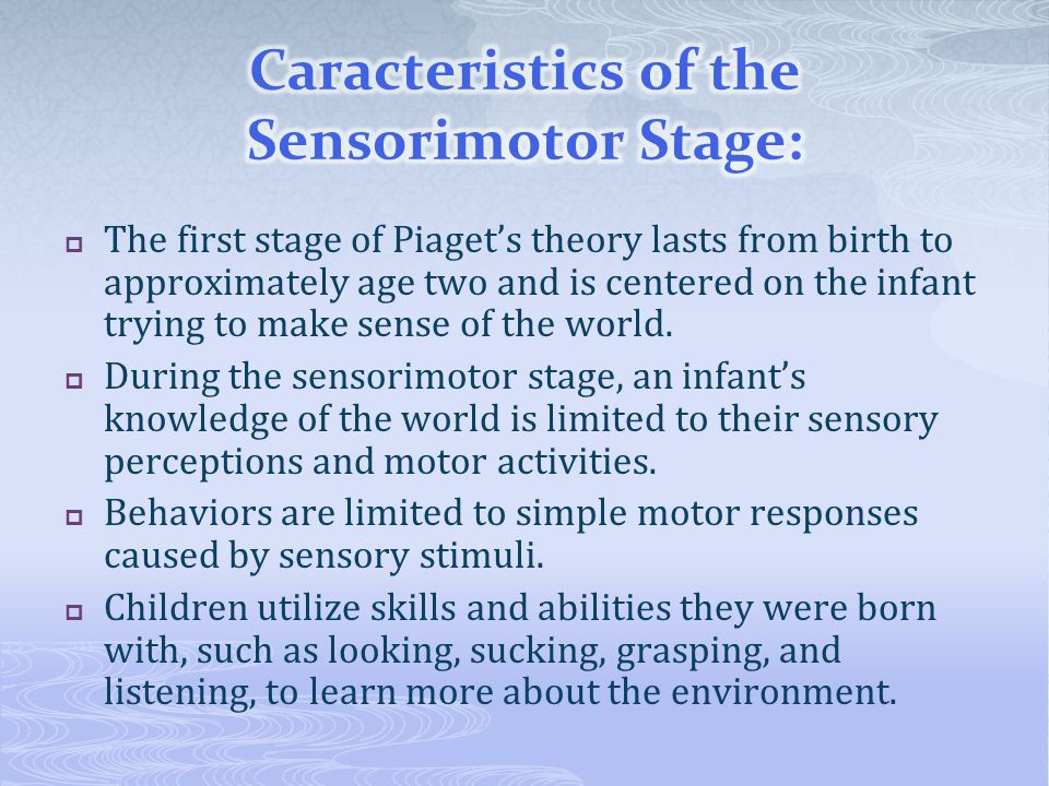  The first stage of Piaget's theory lasts from birth to approximately age two and is centered on the infant trying to make sense of the world.  Duri