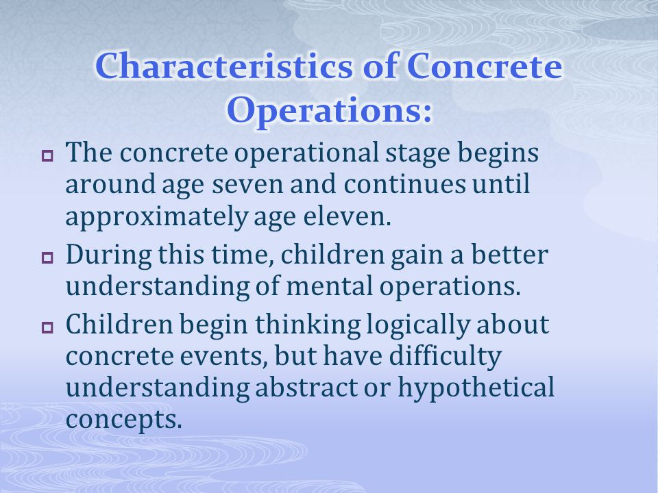  The concrete operational stage begins around age seven and continues until approximately age eleven.  During this time, children gain a better unde