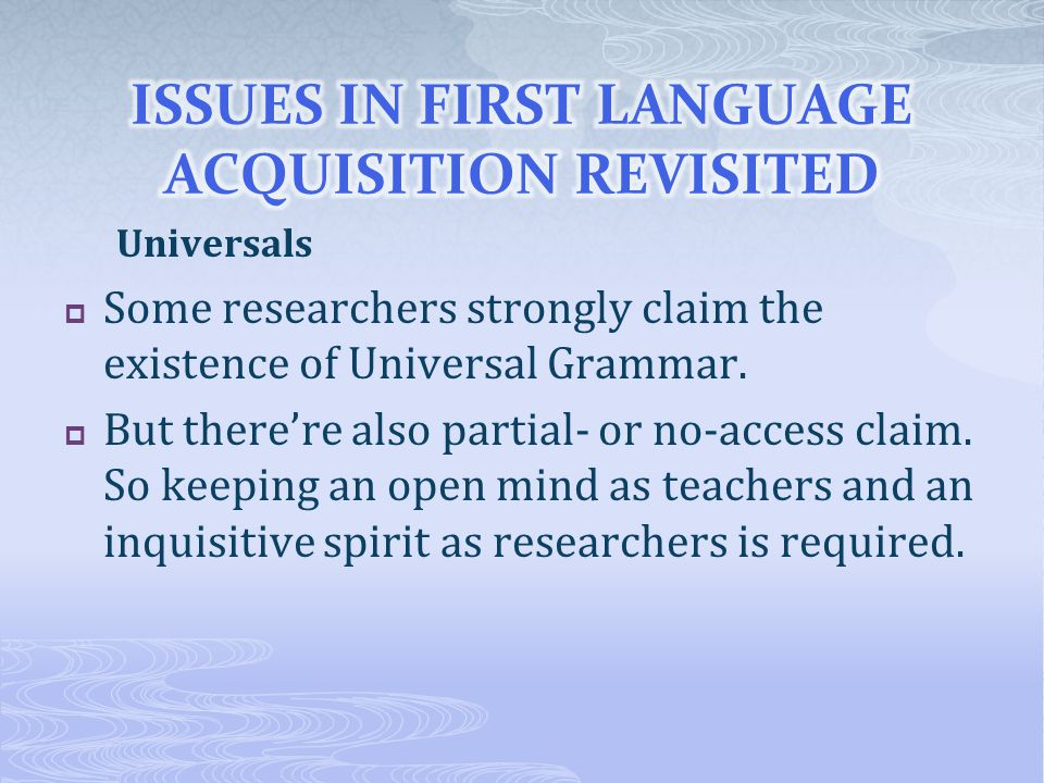 Universals  Some researchers strongly claim the existence of Universal Grammar.  But there're also partial- or no-access claim. So keeping an open m