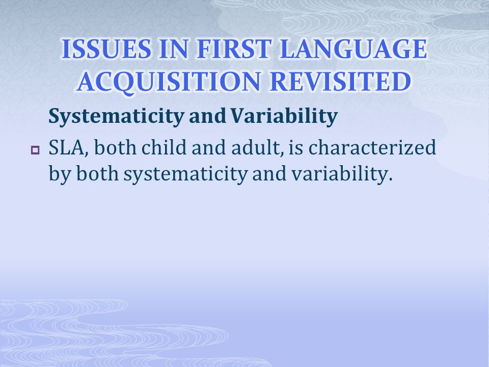 Systematicity and Variability  SLA, both child and adult, is characterized by both systematicity and variability.
