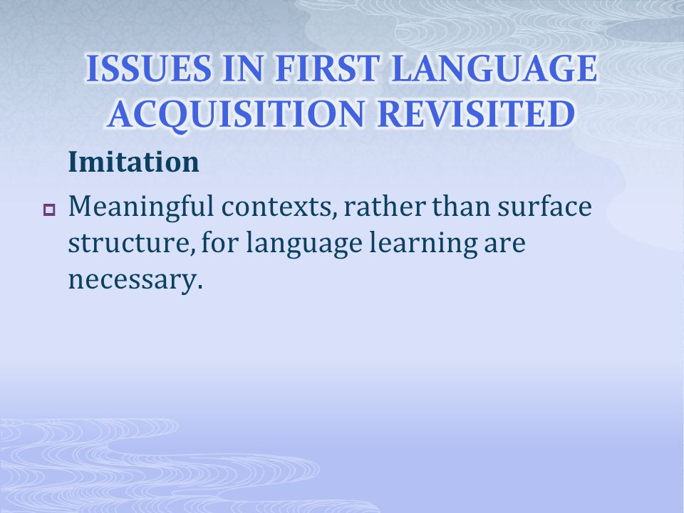 Imitation  Meaningful contexts, rather than surface structure, for language learning are necessary.