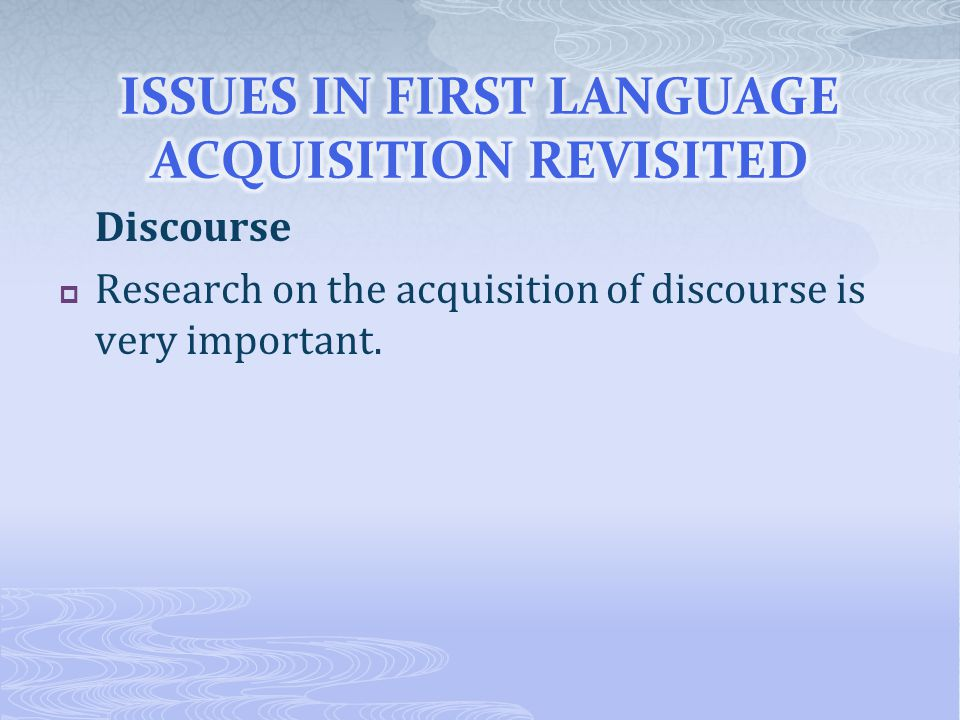 Discourse  Research on the acquisition of discourse is very important.