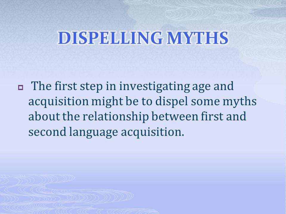  The first step in investigating age and acquisition might be to dispel some myths about the relationship between first and second language acquisiti