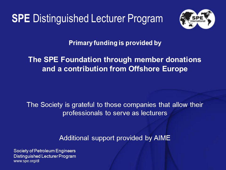 SPE Distinguished Lecturer Program Primary funding is provided by The SPE Foundation through member donations and a contribution from Offshore Europe