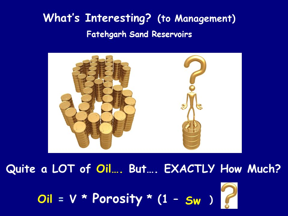 Quite a LOT of Oil…. But…. EXACTLY How Much? What's Interesting? (to Management) Fatehgarh Sand Reservoirs Oil = V * Porosity * (1 – Sw) Sw )