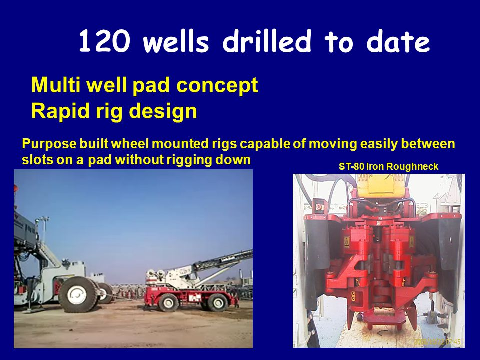 120 wells drilled to date Multi well pad concept Rapid rig design Purpose built wheel mounted rigs capable of moving easily between slots on a pad wit