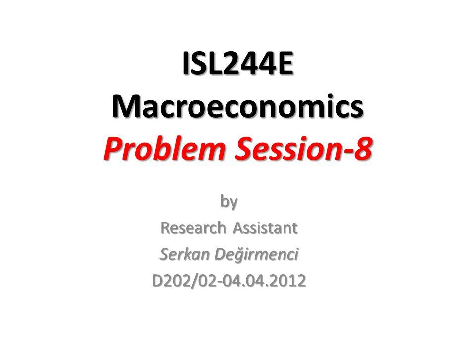 ISL244E Macroeconomics Problem Session-8 by Research Assistant Serkan Değirmenci D202/02-04.04.2012