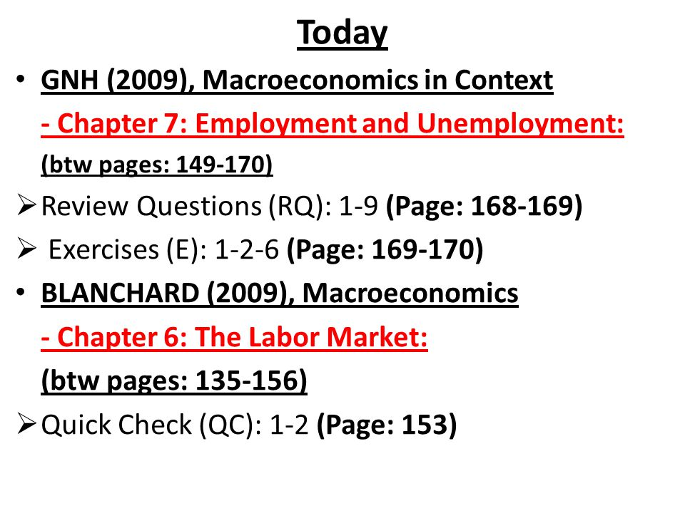 Today GNH (2009), Macroeconomics in Context - Chapter 7: Employment and Unemployment: (btw pages: 149-170)  Review Questions (RQ): 1-9 (Page: 168-169)  Exercises (E): 1-2-6 (Page: 169-170) BLANCHARD (2009), Macroeconomics - Chapter 6: The Labor Market: (btw pages: 135-156)  Quick Check (QC): 1-2 (Page: 153)