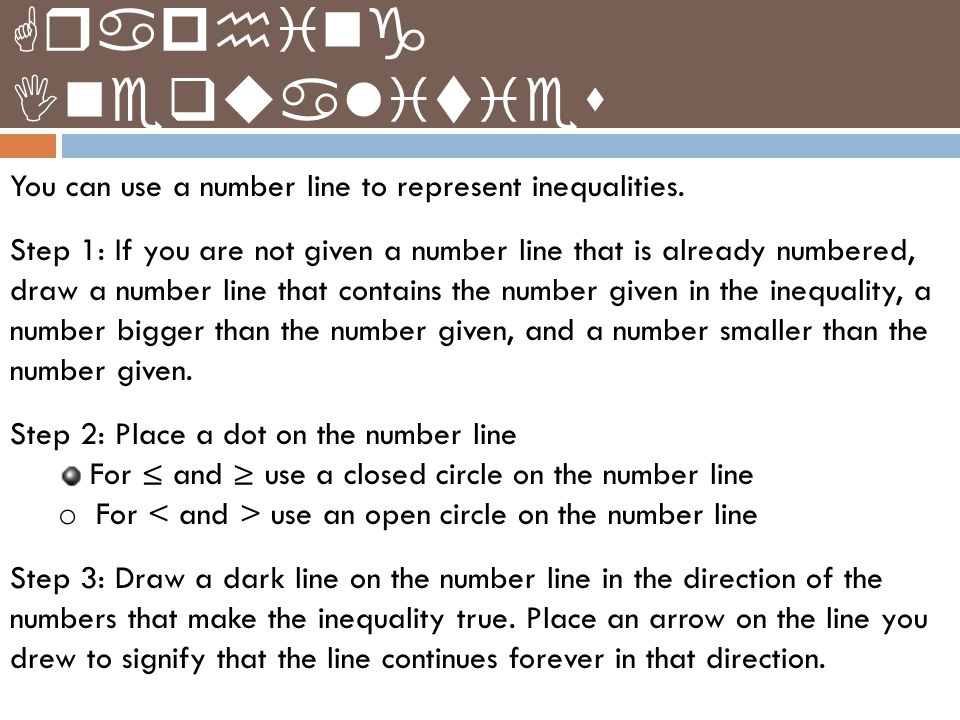 You can use a number line to represent inequalities. Step 1: If you are not given a number line that is already numbered, draw a number line that cont
