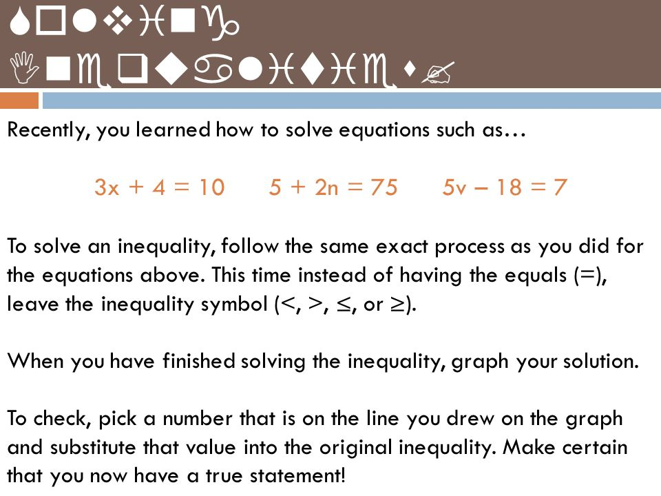 Recently, you learned how to solve equations such as… 3x + 4 = 10 5 + 2n = 75 5v – 18 = 7 To solve an inequality, follow the same exact process as you did for the equations above.
