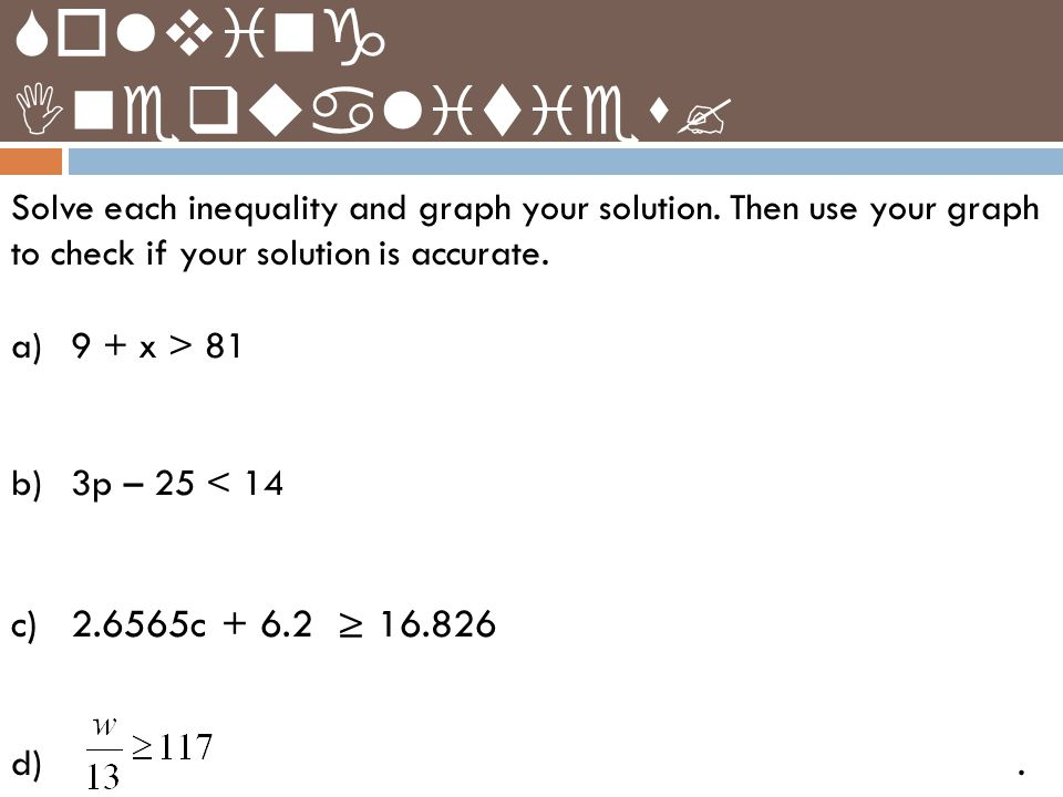 Solve each inequality and graph your solution. Then use your graph to check if your solution is accurate. a)9 + x > 81 b)3p – 25 < 14 c)2.6565c + 6.2
