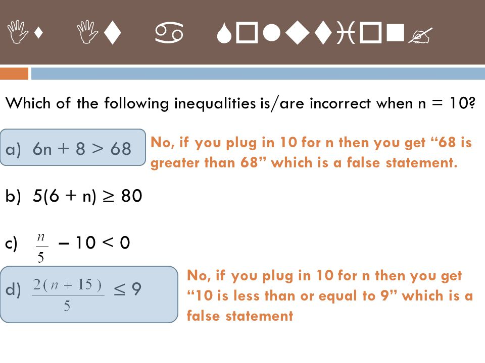 Which of the following inequalities is/are incorrect when n = 10? a)6n + 8 > 68 b)5(6 + n) ≥ 80 c) – 10 < 0 d) ≤ 9 Is It a Solution? No, if you plug i