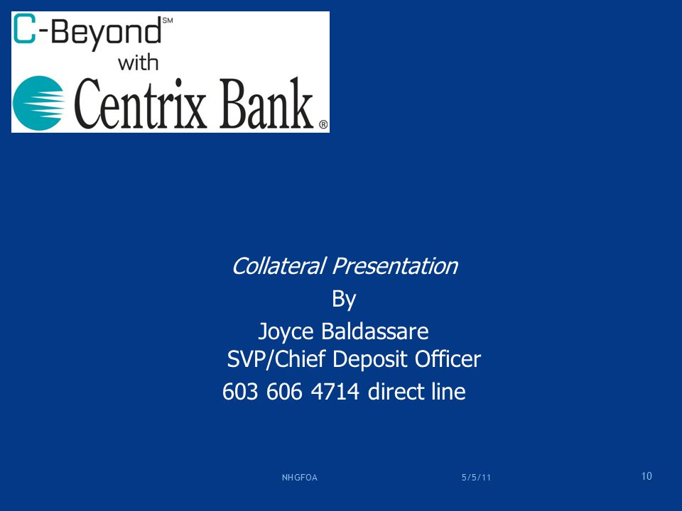 Collateral Presentation By Joyce Baldassare SVP/Chief Deposit Officer 603 606 4714 direct line 10 5/5/11 NHGFOA