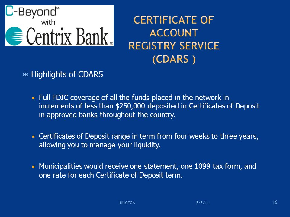  Highlights of CDARS  Full FDIC coverage of all the funds placed in the network in increments of less than $250,000 deposited in Certificates of Deposit in approved banks throughout the country.