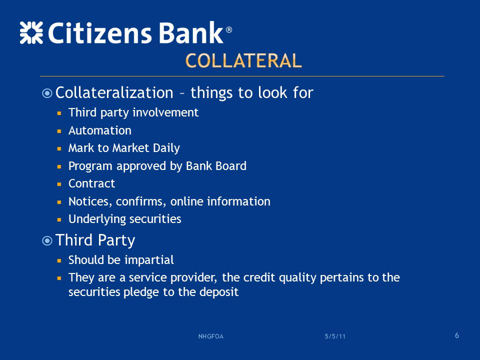  Collateralization – things to look for  Third party involvement  Automation  Mark to Market Daily  Program approved by Bank Board  Contract  Notices, confirms, online information  Underlying securities  Third Party  Should be impartial  They are a service provider, the credit quality pertains to the securities pledge to the deposit 6 5/5/11 NHGFOA