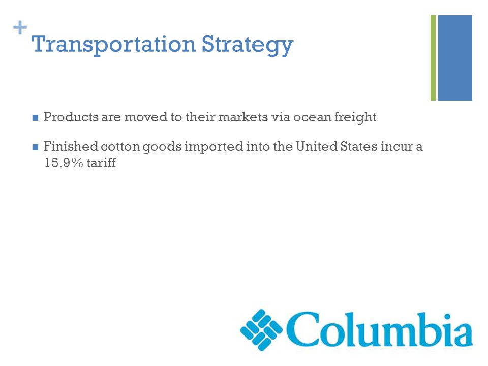 + Transportation Strategy Products are moved to their markets via ocean freight Finished cotton goods imported into the United States incur a 15.9% tariff