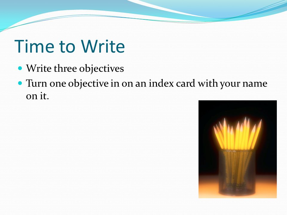 Time to Write Write three objectives Turn one objective in on an index card with your name on it.
