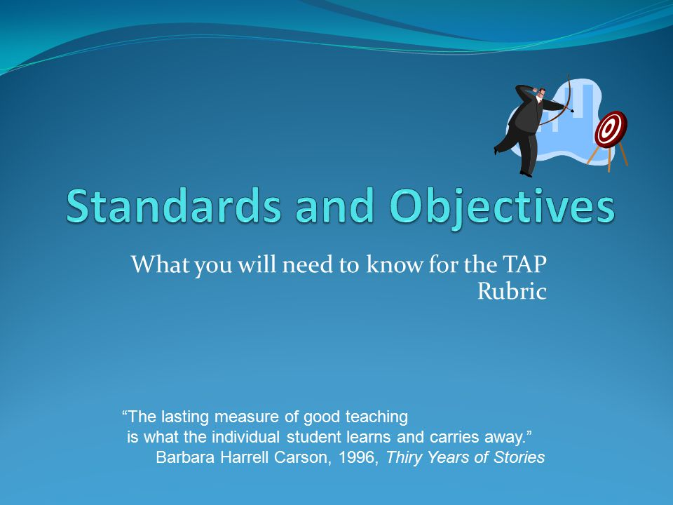 What you will need to know for the TAP Rubric The lasting measure of good teaching is what the individual student learns and carries away. Barbara Harrell Carson, 1996, Thiry Years of Stories