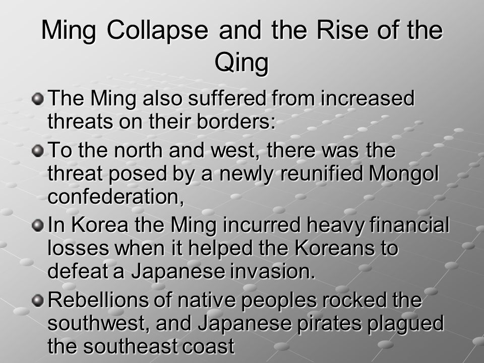 Ming Collapse and the Rise of the Qing The Ming also suffered from increased threats on their borders: To the north and west, there was the threat pos