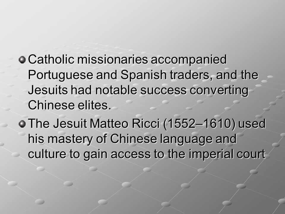 Catholic missionaries accompanied Portuguese and Spanish traders, and the Jesuits had notable success converting Chinese elites. The Jesuit Matteo Ric
