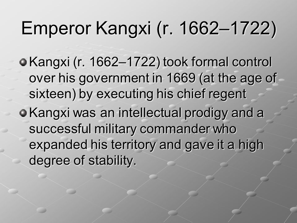 Emperor Kangxi (r. 1662–1722) Kangxi (r. 1662–1722) took formal control over his government in 1669 (at the age of sixteen) by executing his chief reg