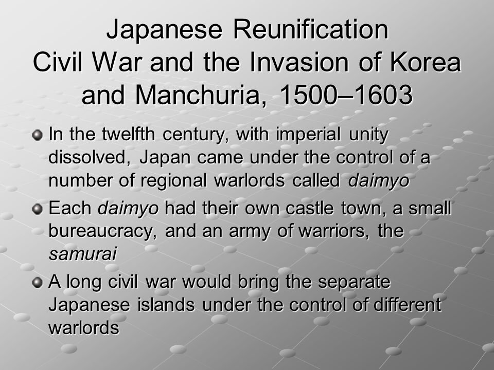 Japanese Reunification Civil War and the Invasion of Korea and Manchuria, 1500–1603 In the twelfth century, with imperial unity dissolved, Japan came