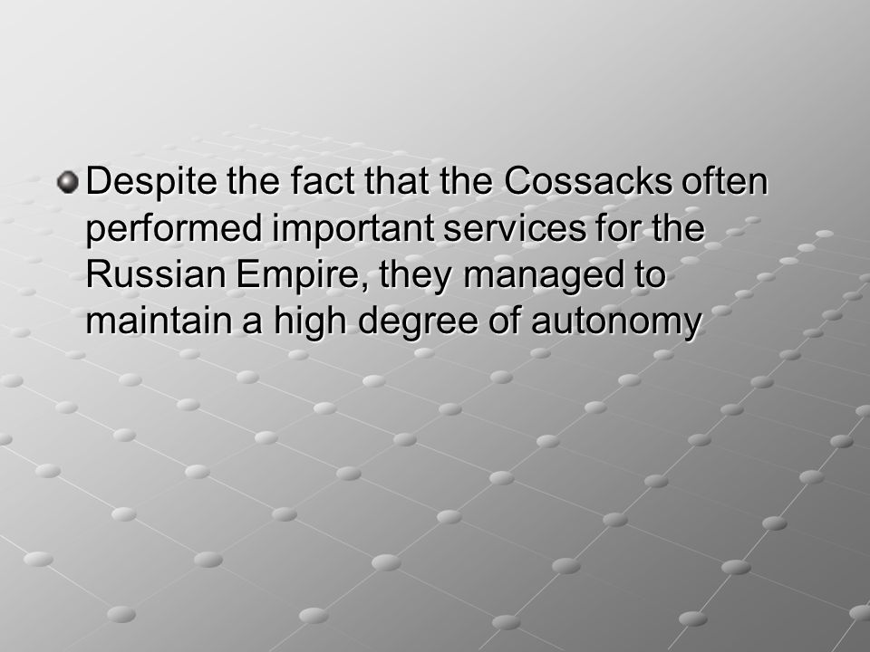 Despite the fact that the Cossacks often performed important services for the Russian Empire, they managed to maintain a high degree of autonomy