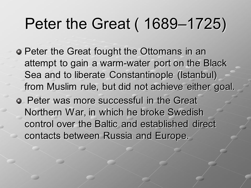 Peter the Great ( 1689–1725) Peter the Great fought the Ottomans in an attempt to gain a warm-water port on the Black Sea and to liberate Constantinop