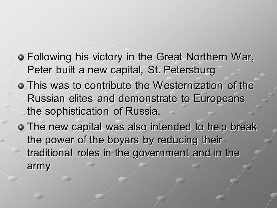 Following his victory in the Great Northern War, Peter built a new capital, St. Petersburg This was to contribute the Westernization of the Russian el