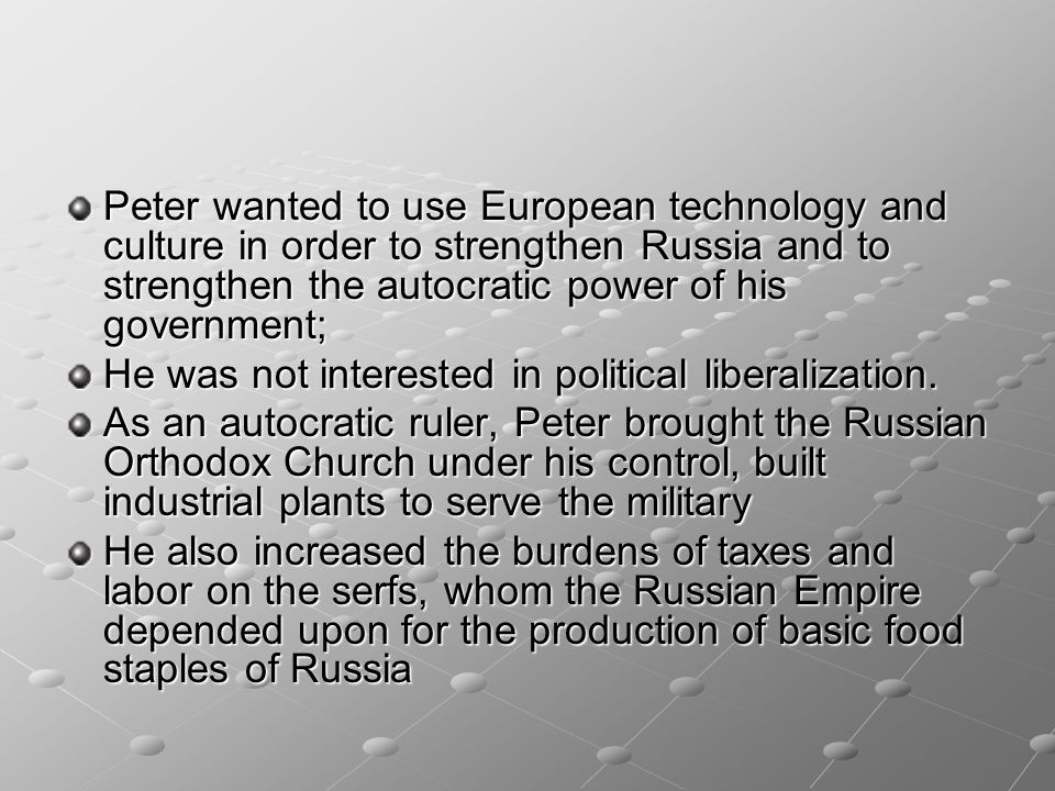 Peter wanted to use European technology and culture in order to strengthen Russia and to strengthen the autocratic power of his government; He was not
