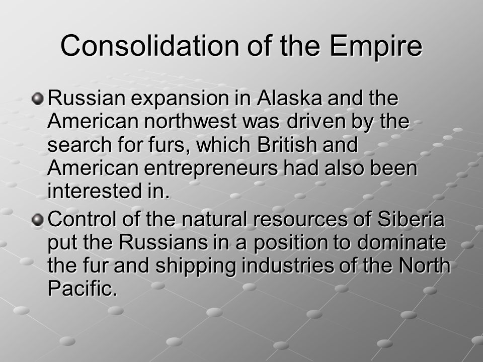 Consolidation of the Empire Russian expansion in Alaska and the American northwest was driven by the search for furs, which British and American entre