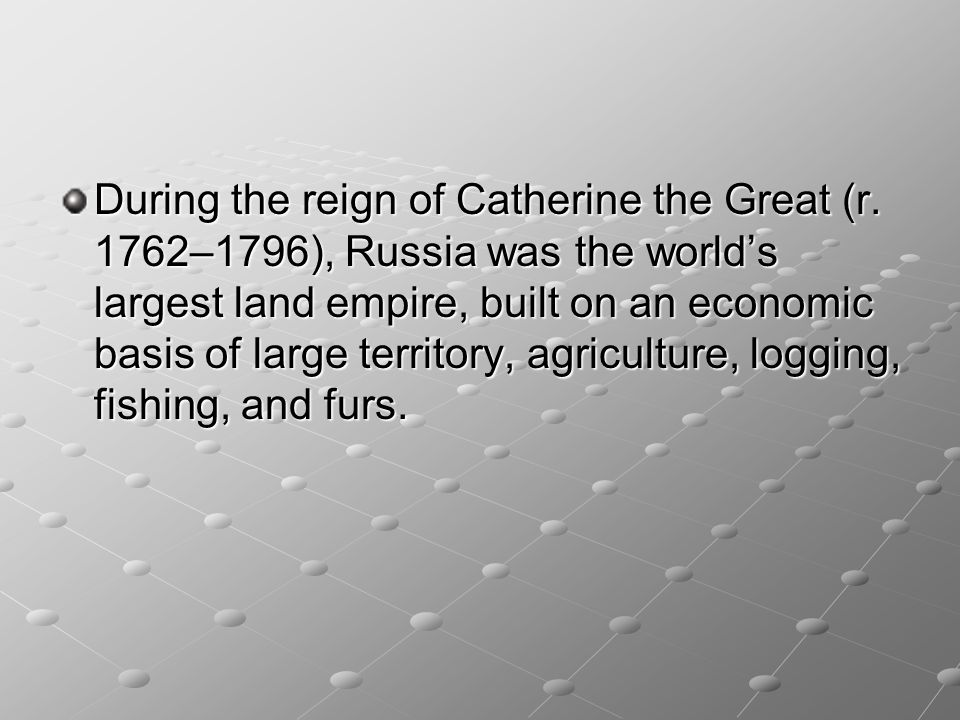 During the reign of Catherine the Great (r. 1762–1796), Russia was the world's largest land empire, built on an economic basis of large territory, agr