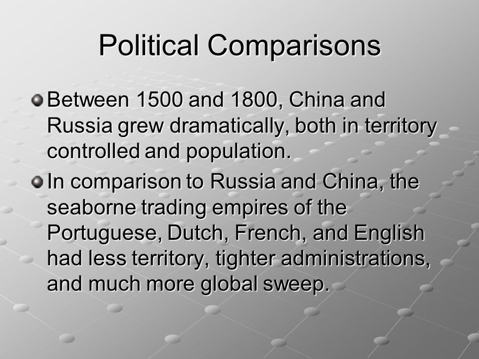 Political Comparisons Between 1500 and 1800, China and Russia grew dramatically, both in territory controlled and population. In comparison to Russia