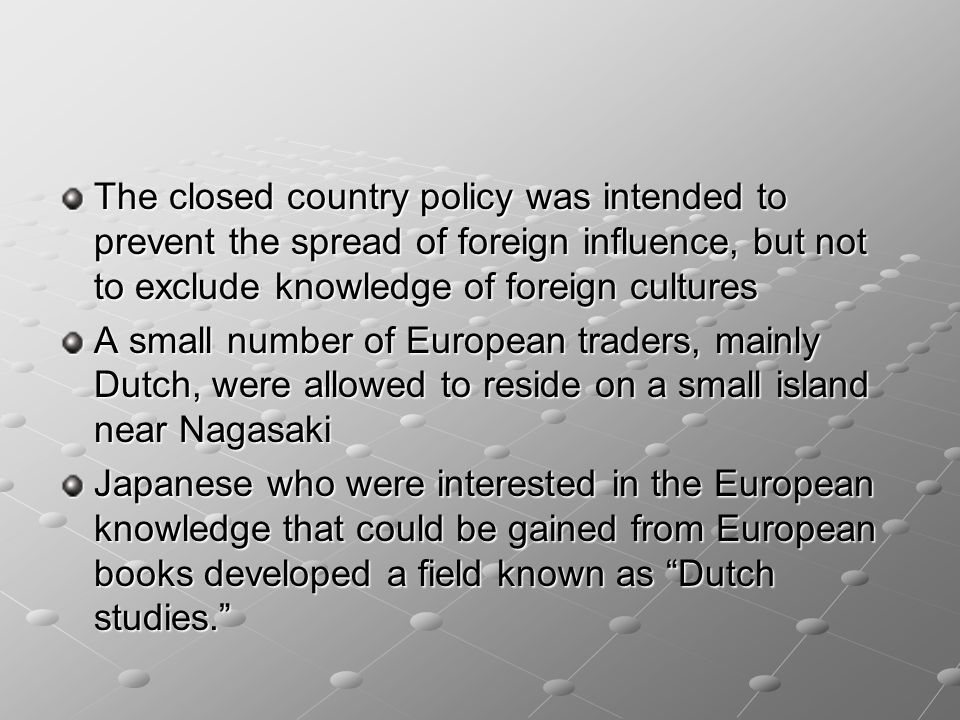 The closed country policy was intended to prevent the spread of foreign influence, but not to exclude knowledge of foreign cultures A small number of