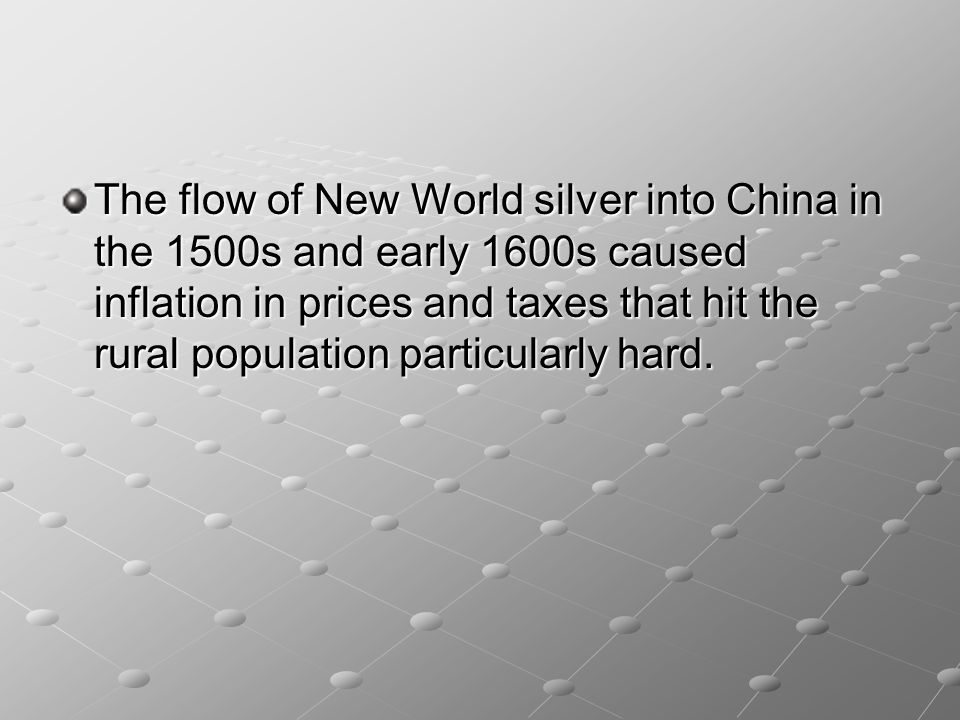 The flow of New World silver into China in the 1500s and early 1600s caused inflation in prices and taxes that hit the rural population particularly h