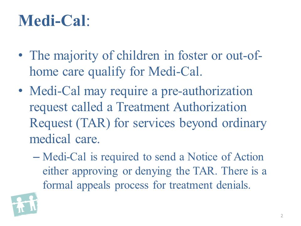 The majority of children in foster or out-of- home care qualify for Medi-Cal.