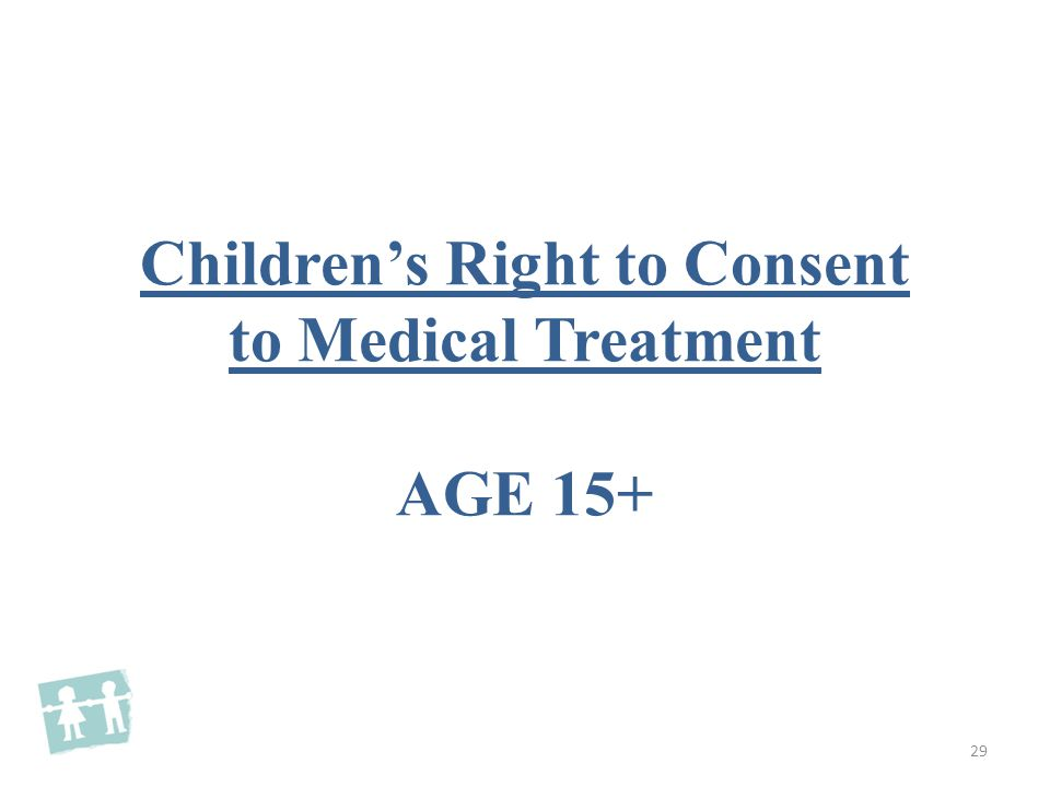 Children's Right to Consent to Medical Treatment AGE 15+ 29