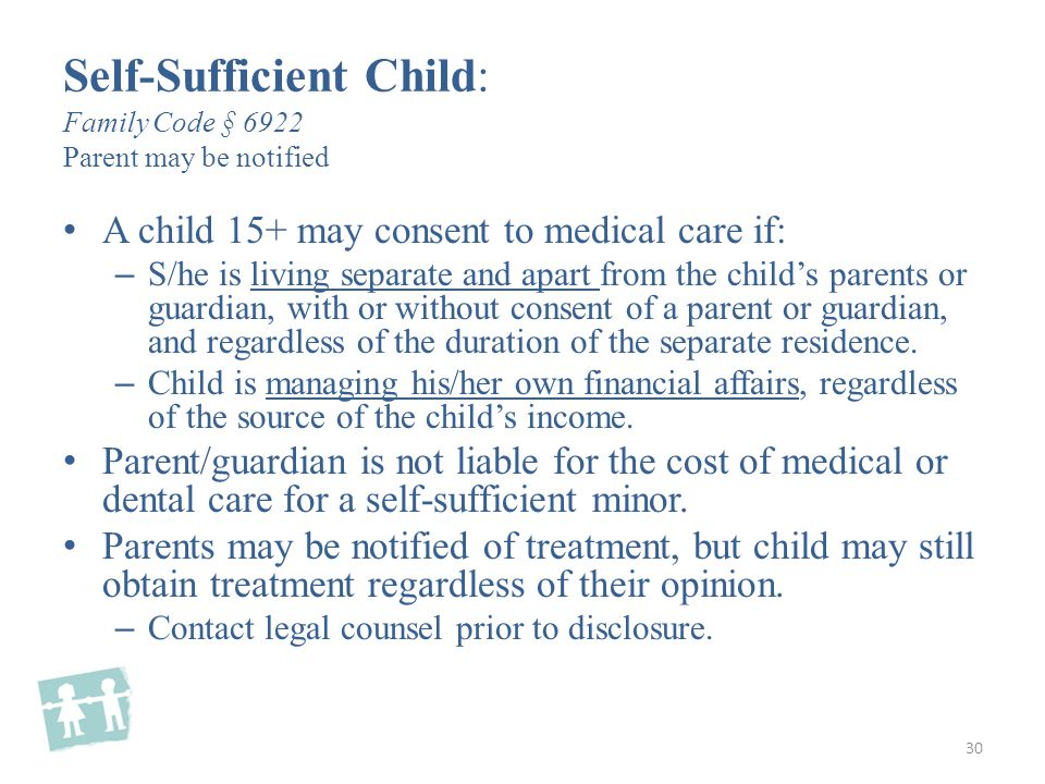 A child 15+ may consent to medical care if: – S/he is living separate and apart from the child's parents or guardian, with or without consent of a parent or guardian, and regardless of the duration of the separate residence.