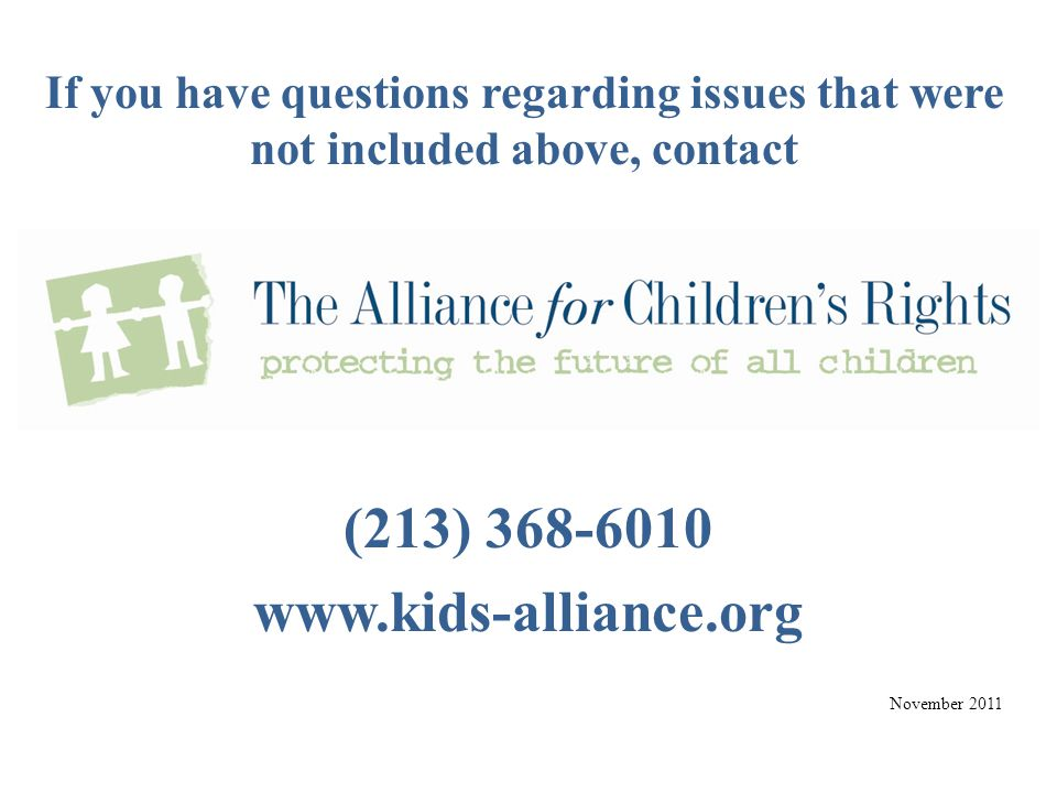 If you have questions regarding issues that were not included above, contact (213) 368-6010 www.kids-alliance.org November 2011