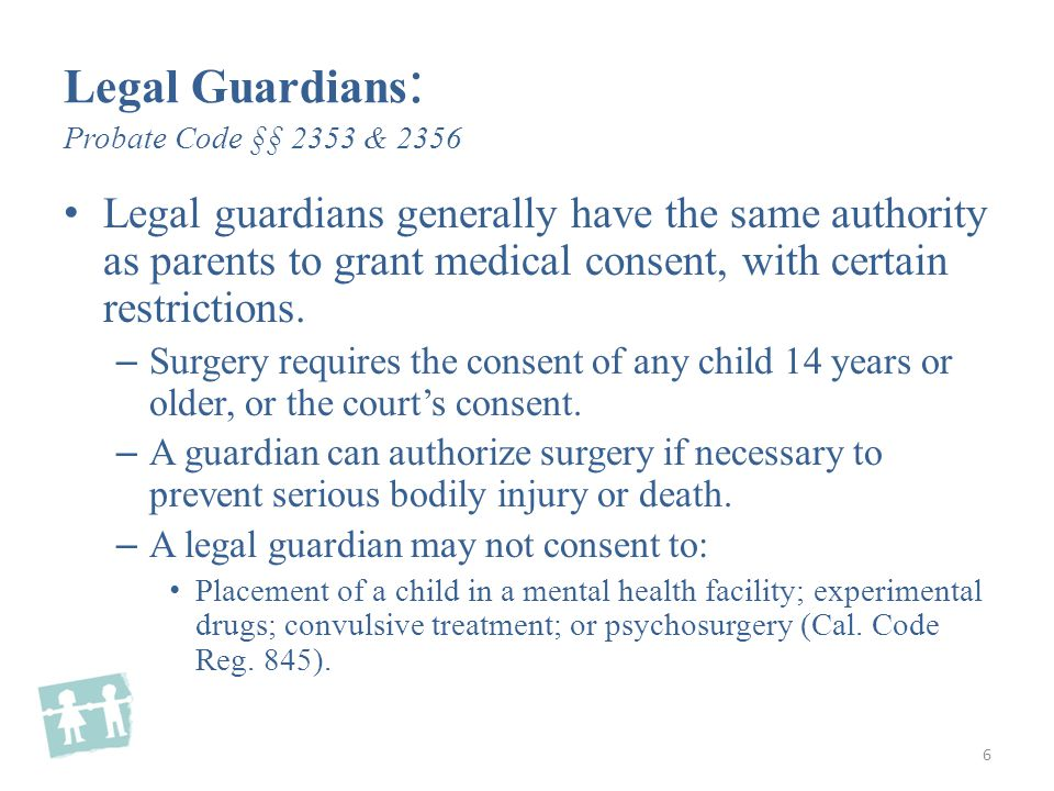 Legal Guardians : Probate Code §§ 2353 & 2356 Legal guardians generally have the same authority as parents to grant medical consent, with certain restrictions.