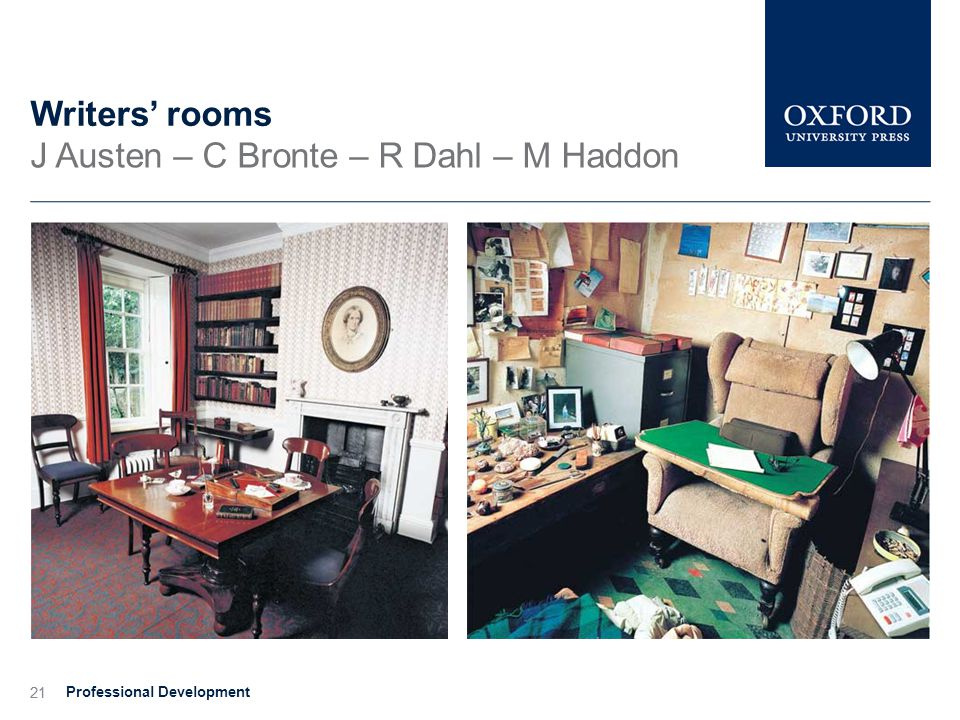 21 Writers' rooms J Austen – C Bronte – R Dahl – M Haddon Professional Development 21
