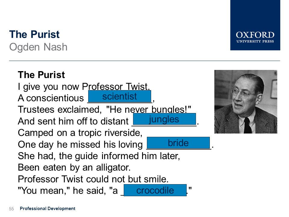 55 The Purist Ogden Nash The Purist I give you now Professor Twist, A conscientious ____________, Trustees exclaimed, He never bungles! And sent him off to distant ____________.